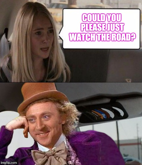 ... | COULD YOU PLEASE JUST WATCH THE ROAD? | image tagged in creepy condescending wonka,the rock driving,mix,funny | made w/ Imgflip meme maker