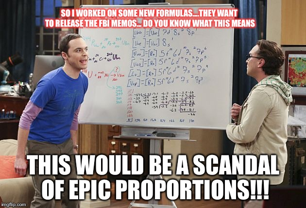 SO I WORKED ON SOME NEW FORMULAS....THEY WANT TO RELEASE THE FBI MEMOS... DO YOU KNOW WHAT THIS MEANS THIS WOULD BE A SCANDAL OF EPIC PROPOR | image tagged in sheldon finishes equation | made w/ Imgflip meme maker