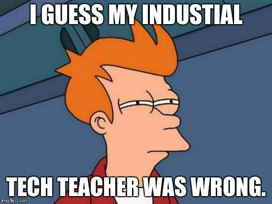 Futurama Fry Meme | I GUESS MY INDUSTIAL TECH TEACHER WAS WRONG. | image tagged in memes,futurama fry | made w/ Imgflip meme maker