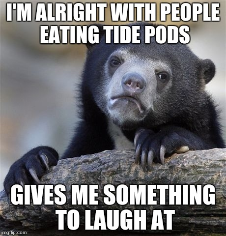 Confession Bear | I'M ALRIGHT WITH PEOPLE EATING TIDE PODS GIVES ME SOMETHING TO LAUGH AT | image tagged in memes,confession bear,tide pods | made w/ Imgflip meme maker