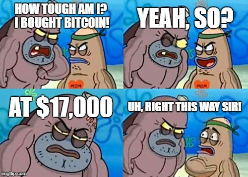 How Tough Are You | HOW TOUGH AM I? I BOUGHT BITCOIN! YEAH, SO? AT $17,000 UH, RIGHT THIS WAY SIR! | image tagged in memes,how tough are you,cryptocurrency,bitcoin,trading | made w/ Imgflip meme maker