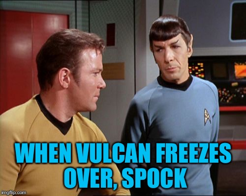 WHEN VULCAN FREEZES OVER, SPOCK | made w/ Imgflip meme maker