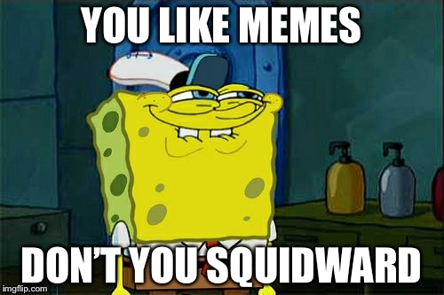Dont You Squidward Meme | YOU LIKE MEMES DON'T YOU SQUIDWARD | image tagged in memes,dont you squidward | made w/ Imgflip meme maker