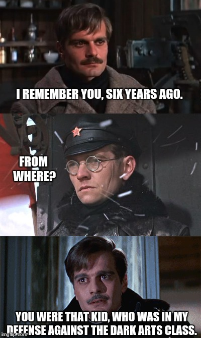Doctor Zhivago and Harry Potter | I REMEMBER YOU, SIX YEARS AGO. FROM WHERE? YOU WERE THAT KID, WHO WAS IN MY DEFENSE AGAINST THE DARK ARTS CLASS. | image tagged in harry potter,communism,funny,russia | made w/ Imgflip meme maker