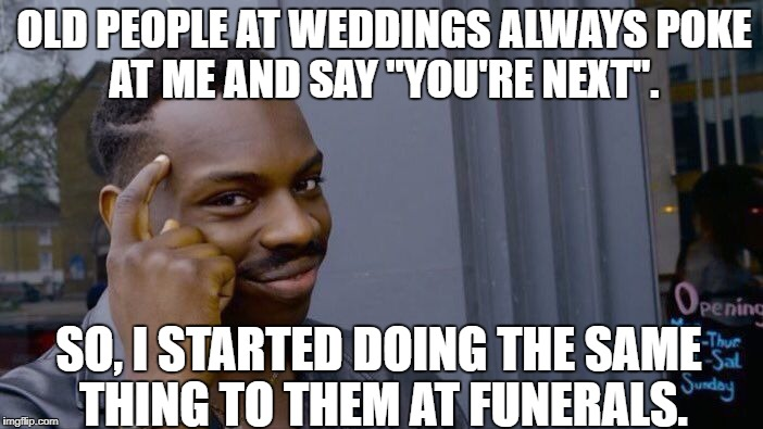 "Roll Safe Think About It Meme | OLD PEOPLE AT WEDDINGS ALWAYS POKE AT ME AND SAY ""YOU'RE NEXT"". SO, I STARTED DOING THE SAME THING TO THEM AT FUNERALS. 