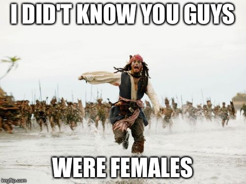 Jack Sparrow Being Chased Meme | I DID'T KNOW YOU GUYS WERE FEMALES | image tagged in memes,jack sparrow being chased | made w/ Imgflip meme maker