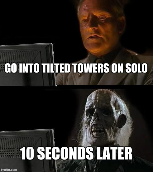 Ill Just Wait Here Meme | GO INTO TILTED TOWERS ON SOLO 10 SECONDS LATER | image tagged in memes,ill just wait here | made w/ Imgflip meme maker