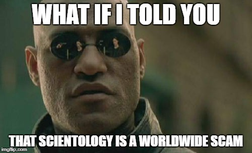 Matrix Morpheus Meme | WHAT IF I TOLD YOU THAT SCIENTOLOGY IS A WORLDWIDE SCAM | image tagged in memes,matrix morpheus | made w/ Imgflip meme maker