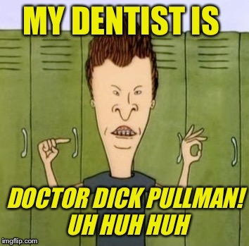 Pull my... | . | image tagged in beavis  butthead,dentist,tooth fairy,braces,teeth,comics/cartoons | made w/ Imgflip meme maker