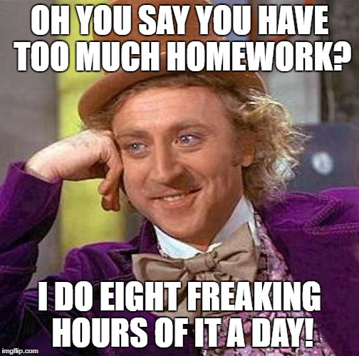 Creepy Condescending Wonka Meme | OH YOU SAY YOU HAVE TOO MUCH HOMEWORK? I DO EIGHT FREAKING HOURS OF IT A DAY! | image tagged in memes,creepy condescending wonka | made w/ Imgflip meme maker