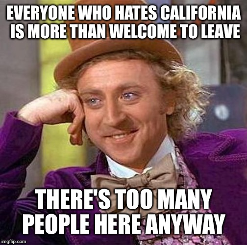 Creepy Condescending Wonka Meme | EVERYONE WHO HATES CALIFORNIA IS MORE THAN WELCOME TO LEAVE THERE'S TOO MANY PEOPLE HERE ANYWAY | image tagged in memes,creepy condescending wonka | made w/ Imgflip meme maker