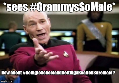 Picard Wtf Meme | *sees #GrammysSoMale* How about #GoingtoSchoolandGettingaRealJobSoFemale? | image tagged in memes,picard wtf | made w/ Imgflip meme maker