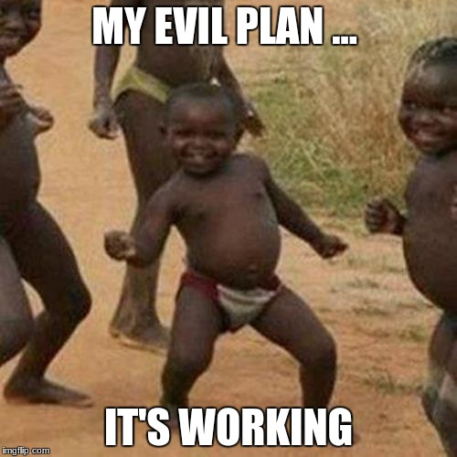 Third World Success Kid Meme | MY EVIL PLAN ... IT'S WORKING | image tagged in memes,third world success kid | made w/ Imgflip meme maker