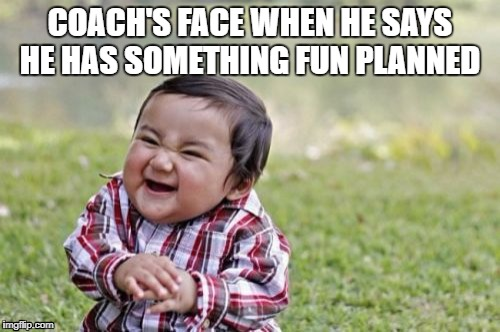 Evil Toddler Meme | COACH'S FACE WHEN HE SAYS HE HAS SOMETHING FUN PLANNED | image tagged in memes,evil toddler | made w/ Imgflip meme maker