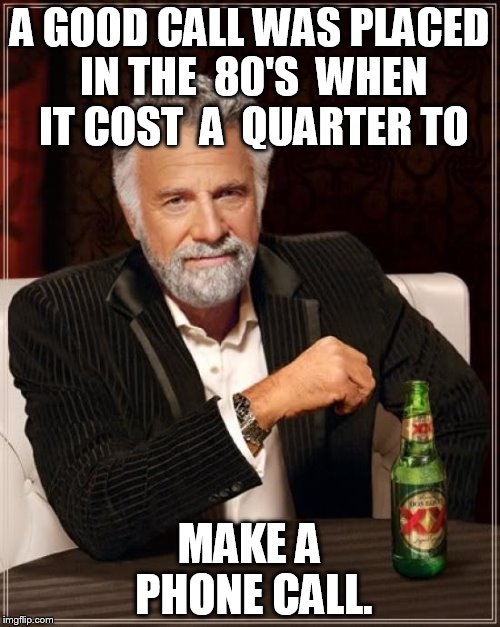 The Most Interesting Man In The World Meme | A GOOD CALL WAS PLACED IN THE  80'S  WHEN IT COST  A  QUARTER TO MAKE A  PHONE CALL. | image tagged in memes,the most interesting man in the world | made w/ Imgflip meme maker
