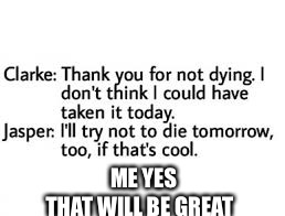 ME YES THAT WILL BE GREAT | image tagged in the 100,funny,memes | made w/ Imgflip meme maker