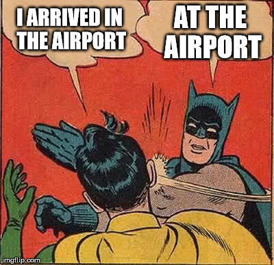 Batman Slapping Robin Meme | I ARRIVED IN THE AIRPORT AT THE AIRPORT | image tagged in memes,batman slapping robin | made w/ Imgflip meme maker