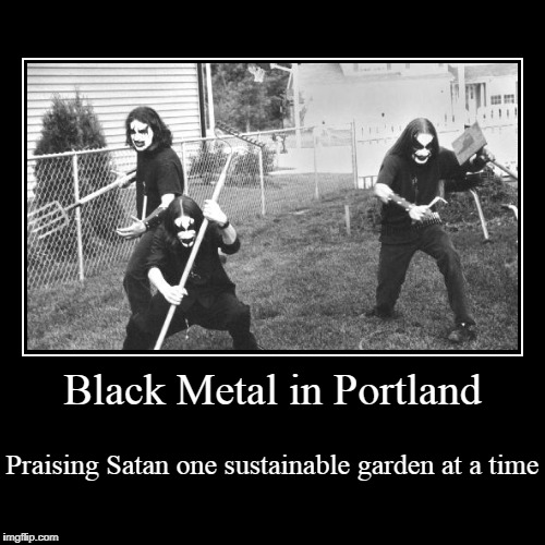 from those who brought you hand-crafted Emperor back patches | Black Metal in Portland | Praising Satan one sustainable garden at a time | image tagged in funny,demotivationals,black metal,portland,gardening | made w/ Imgflip demotivational maker