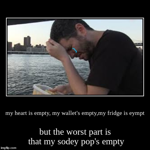 my heart is empty, my wallet's empty,my fridge is eympt | but the worst part is that my sodey pop's empty | image tagged in funny,demotivationals,h3h3 | made w/ Imgflip demotivational maker