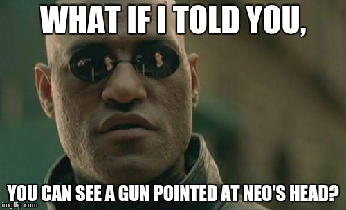 Matrix Morpheus Meme | WHAT IF I TOLD YOU, YOU CAN SEE A GUN POINTED AT NEO'S HEAD? | image tagged in memes,matrix morpheus | made w/ Imgflip meme maker
