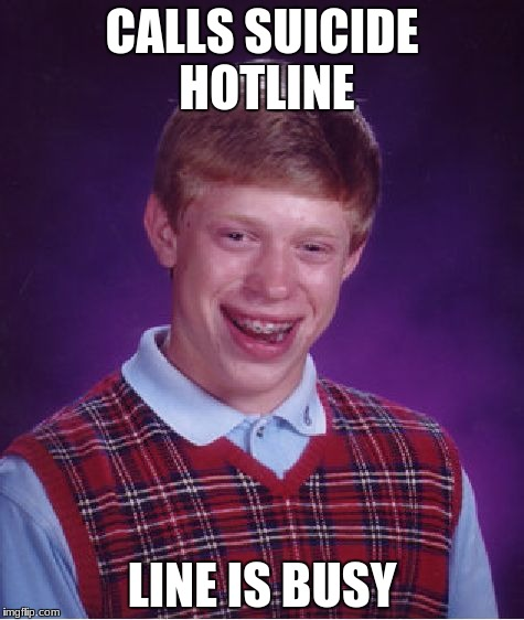 Oh damn | CALLS SUICIDE HOTLINE LINE IS BUSY | image tagged in memes,bad luck brian,suicide,suicide hotline,damn | made w/ Imgflip meme maker