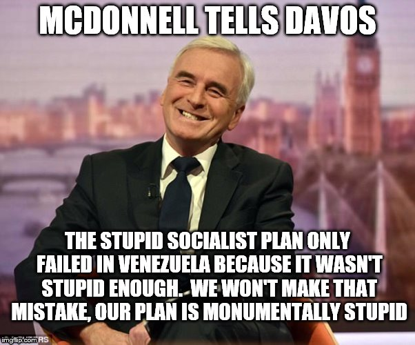 Retard Convention |  MCDONNELL TELLS DAVOS; THE STUPID SOCIALIST PLAN ONLY FAILED IN VENEZUELA BECAUSE IT WASN'T STUPID ENOUGH.  WE WON'T MAKE THAT MISTAKE, OUR PLAN IS MONUMENTALLY STUPID | image tagged in stupid,socialist,failure,labour,mcdonnell,jeremy corbyn | made w/ Imgflip meme maker