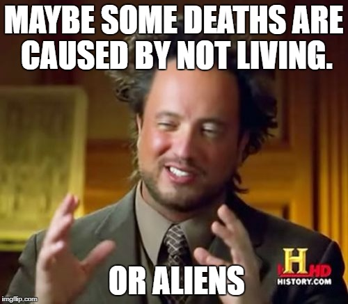 Ancient Aliens Meme | MAYBE SOME DEATHS ARE CAUSED BY NOT LIVING. OR ALIENS | image tagged in memes,ancient aliens | made w/ Imgflip meme maker