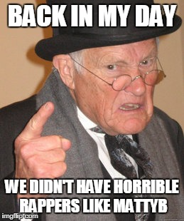 Back In My Day Meme | BACK IN MY DAY WE DIDN'T HAVE HORRIBLE RAPPERS LIKE MATTYB | image tagged in memes,back in my day | made w/ Imgflip meme maker