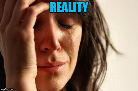 First World Problems Meme | REALITY | image tagged in memes,first world problems | made w/ Imgflip meme maker