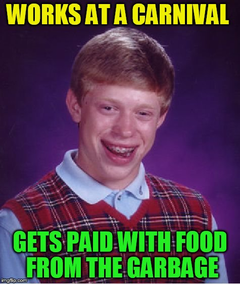 Bad Luck Brian Meme | WORKS AT A CARNIVAL GETS PAID WITH FOOD FROM THE GARBAGE | image tagged in memes,bad luck brian | made w/ Imgflip meme maker