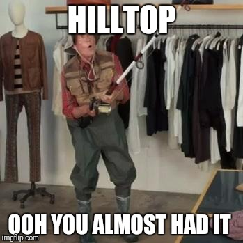 State Farm Fisherman  | HILLTOP OOH YOU ALMOST HAD IT | image tagged in state farm fisherman | made w/ Imgflip meme maker