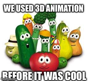 WE USED 3D ANIMATION BEFORE IT WAS COOL | image tagged in veggie | made w/ Imgflip meme maker