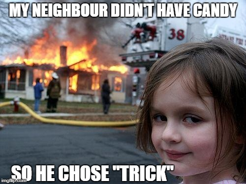 "Disaster Girl Meme | MY NEIGHBOUR DIDN'T HAVE CANDY SO HE CHOSE ""TRICK"" 