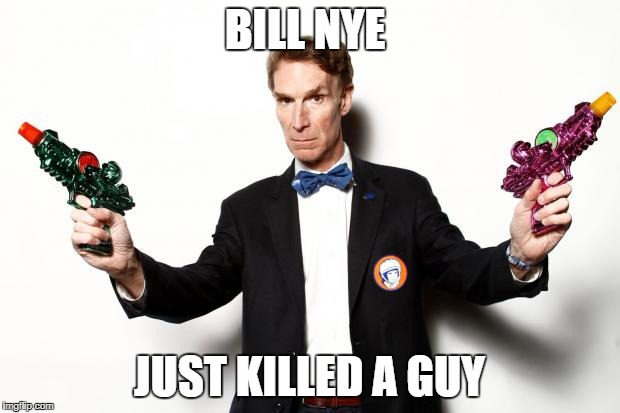 bill nye | BILL NYE JUST KILLED A GUY | image tagged in bill nye | made w/ Imgflip meme maker