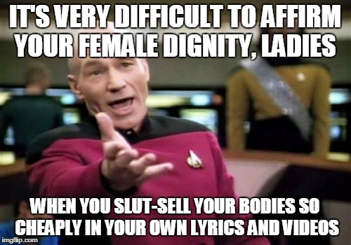 The Clammy Awards | IT'S VERY DIFFICULT TO AFFIRM YOUR FEMALE DIGNITY, LADIES WHEN YOU S**T-SELL YOUR BODIES SO CHEAPLY IN YOUR OWN LYRICS AND VIDEOS | image tagged in memes,picard wtf | made w/ Imgflip meme maker
