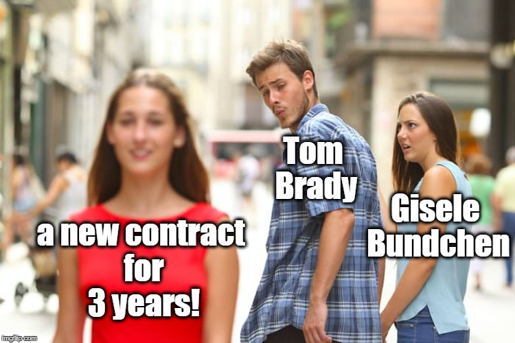 Distracted Boyfriend Meme | a new contract for 3 years! Tom Brady Gisele Bundchen | image tagged in memes,distracted boyfriend | made w/ Imgflip meme maker
