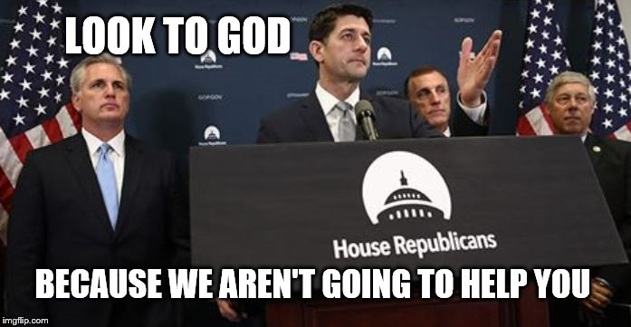 Look to God |  LOOK TO GOD; BECAUSE WE AREN'T GOING TO HELP YOU | image tagged in look to god,political meme,gop | made w/ Imgflip meme maker