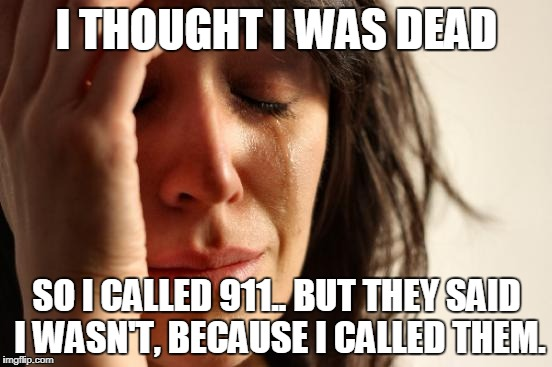 First World Problems Meme | I THOUGHT I WAS DEAD SO I CALLED 911.. BUT THEY SAID I WASN'T, BECAUSE I CALLED THEM. | image tagged in memes,first world problems | made w/ Imgflip meme maker