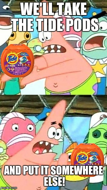 The parents' plan (that will always fail) | WE'LL TAKE THE TIDE PODS AND PUT IT SOMEWHERE ELSE! | image tagged in memes,put it somewhere else patrick,tide pods | made w/ Imgflip meme maker