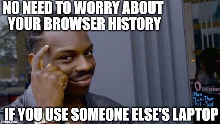 Roll Safe Think About It Meme | NO NEED TO WORRY ABOUT YOUR BROWSER HISTORY IF YOU USE SOMEONE ELSE'S LAPTOP | image tagged in memes,roll safe think about it | made w/ Imgflip meme maker