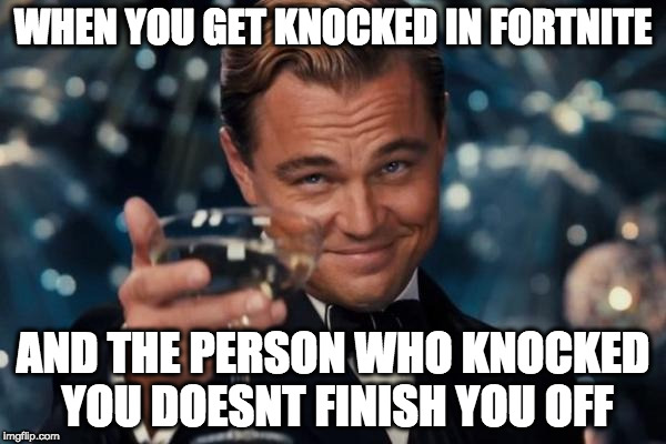Fotnite memes | WHEN YOU GET KNOCKED IN FORTNITE AND THE PERSON WHO KNOCKED YOU DOESNT FINISH YOU OFF | image tagged in memes,leonardo dicaprio cheers,thomas the dank engine,political meme,god | made w/ Imgflip meme maker