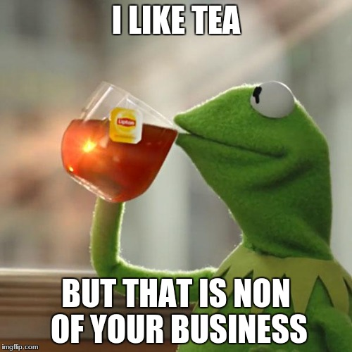 But Thats None Of My Business Meme | I LIKE TEA BUT THAT IS NON OF YOUR BUSINESS | image tagged in memes,but thats none of my business,kermit the frog | made w/ Imgflip meme maker