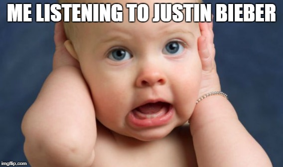 aaahhh!! | ME LISTENING TO JUSTIN BIEBER | image tagged in justin bieber,baby | made w/ Imgflip meme maker