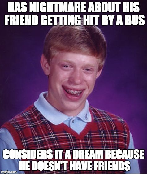 Bad Luck Brian Meme | HAS NIGHTMARE ABOUT HIS FRIEND GETTING HIT BY A BUS CONSIDERS IT A DREAM BECAUSE HE DOESN'T HAVE FRIENDS | image tagged in memes,bad luck brian | made w/ Imgflip meme maker