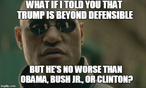 Matrix Morpheus Meme | WHAT IF I TOLD YOU THAT TRUMP IS BEYOND DEFENSIBLE BUT HE'S NO WORSE THAN OBAMA, BUSH JR., OR CLINTON? | image tagged in memes,matrix morpheus | made w/ Imgflip meme maker