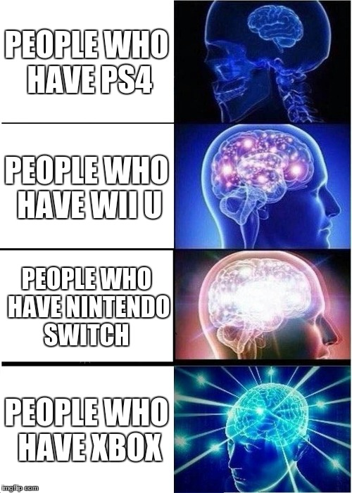 Expanding Brain Meme | PEOPLE WHO HAVE PS4 PEOPLE WHO HAVE WII U PEOPLE WHO HAVE NINTENDO SWITCH PEOPLE WHO HAVE XBOX | image tagged in memes,expanding brain | made w/ Imgflip meme maker