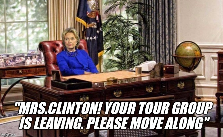 """MRS.CLINTON! YOUR TOUR GROUP IS LEAVING. PLEASE MOVE ALONG"" 