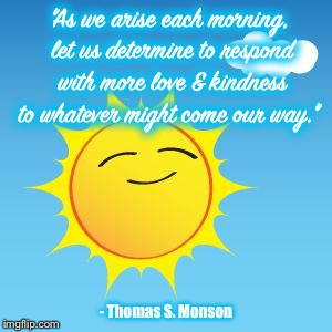 """As we arise each morning, let us determine to respond with more love & kindness to whatever might come our way."" - Thomas S. Monson 