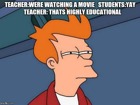 Futurama Fry Meme | TEACHER:WERE WATCHING A MOVIE   STUDENTS:YAY     TEACHER: THATS HIGHLY EDUCATIONAL | image tagged in memes,futurama fry | made w/ Imgflip meme maker