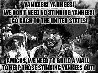 Who would have thought that not every Mexican wants Yankees in Mexico...  | YANKEES! YANKEES! WE DON'T NEED NO STINKING YANKEES! GO BACK TO THE UNITED STATES! AMIGOS, WE NEED TO BUILD A WALL TO KEEP THOSE STINKING YA | image tagged in memes,badges we dont need no stinking badges,mexican wall,mexico wall,donald trump approves,liberal vs conservative | made w/ Imgflip meme maker